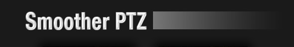 ⇒ Smoother PTZ